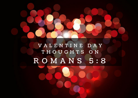 Valentine Day Thoughts On Romans 5:8 – George Lockhart