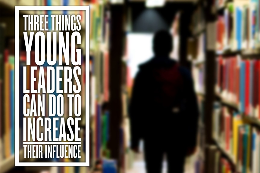 Three Things Young Leaders Can Do To Increase Their Influence